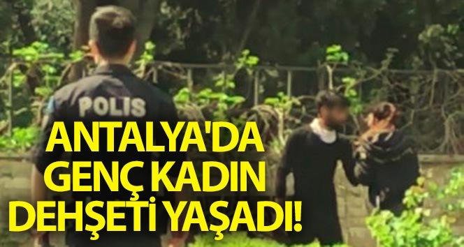 Antalya'da genç kadın dehşeti yaşadı