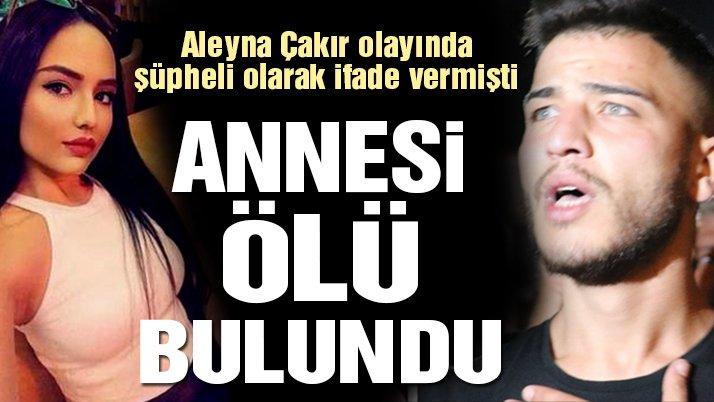 Son dakika! Aleyna Çakır'ın ölümünde şüpheli olarak ifadesi alınan Ümit Can Uygun'un annesi ölü bulundu