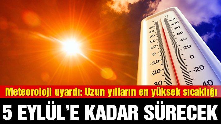 Meteoroloji uyardı: Uzun yılların en yüksek sıcaklığı! 5 Eylül'e kadar devam edecek